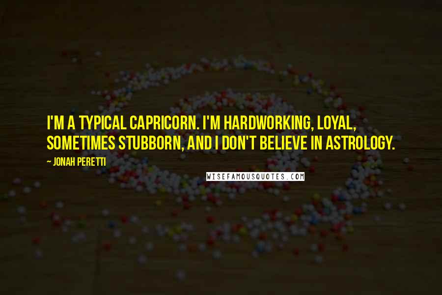 Jonah Peretti quotes: I'm a typical Capricorn. I'm hardworking, loyal, sometimes stubborn, and I don't believe in astrology.