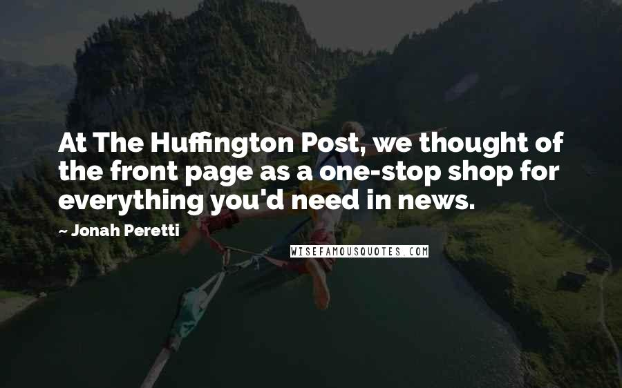 Jonah Peretti quotes: At The Huffington Post, we thought of the front page as a one-stop shop for everything you'd need in news.