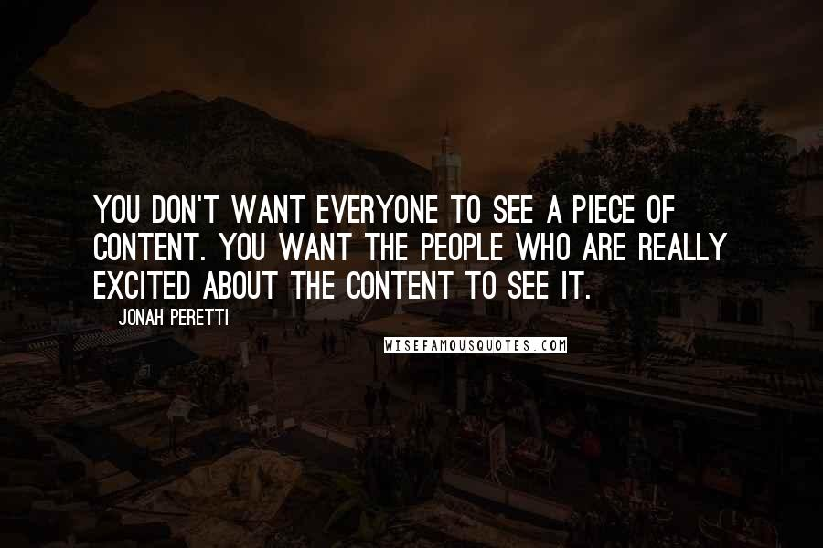 Jonah Peretti quotes: You don't want everyone to see a piece of content. You want the people who are really excited about the content to see it.