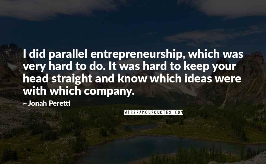 Jonah Peretti quotes: I did parallel entrepreneurship, which was very hard to do. It was hard to keep your head straight and know which ideas were with which company.