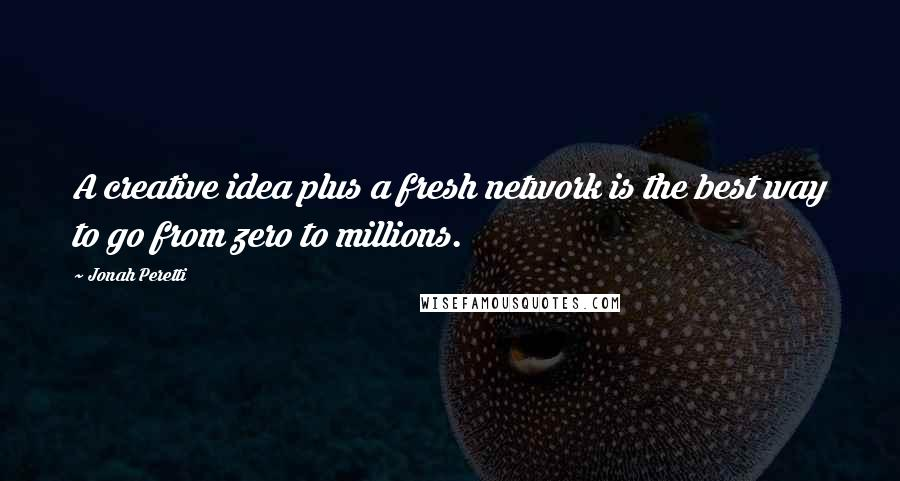 Jonah Peretti quotes: A creative idea plus a fresh network is the best way to go from zero to millions.