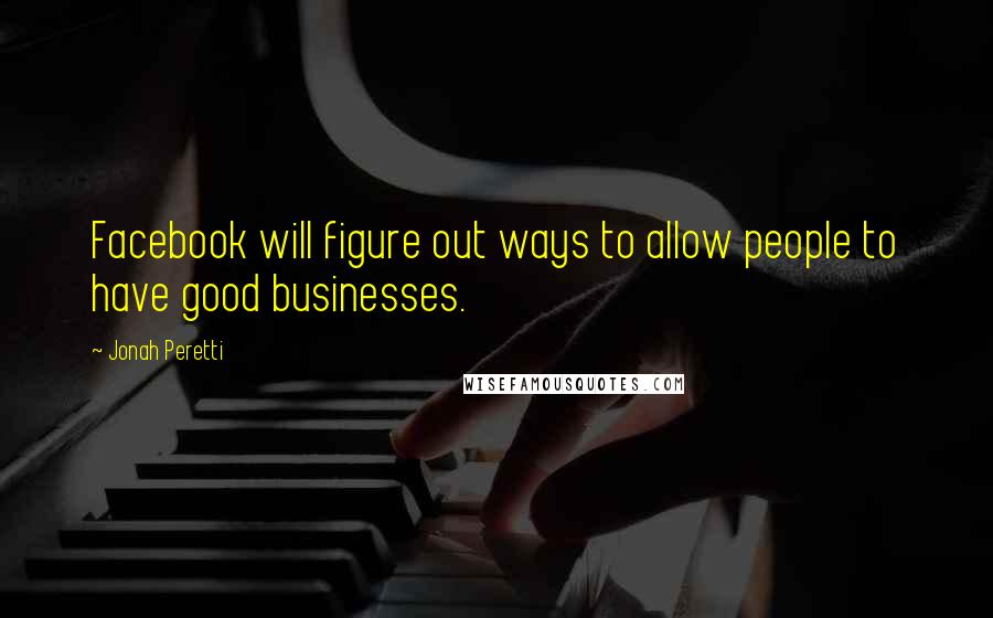 Jonah Peretti quotes: Facebook will figure out ways to allow people to have good businesses.