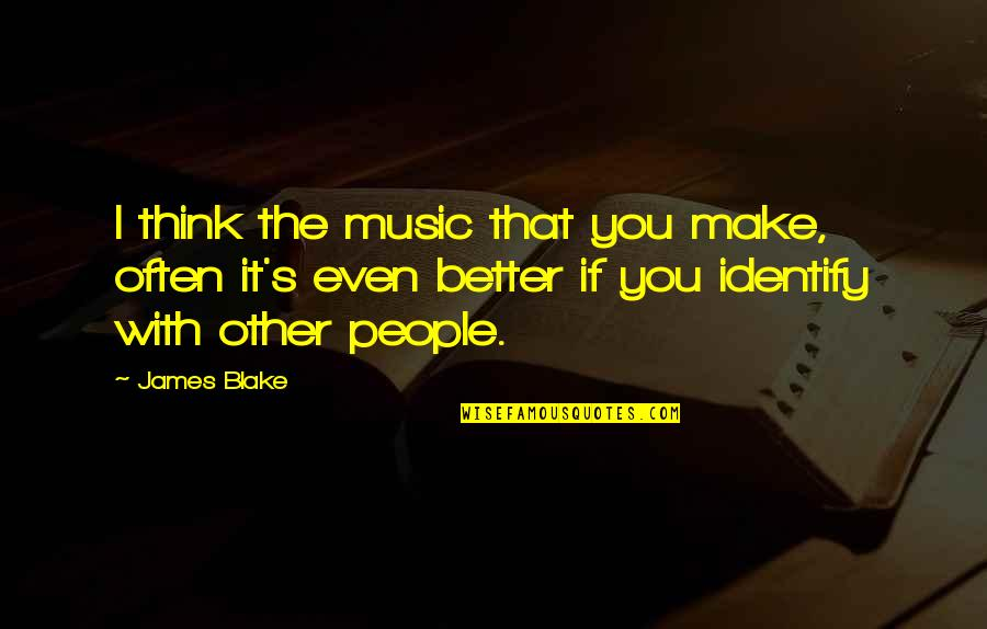 Jonas Arbor Quotes By James Blake: I think the music that you make, often