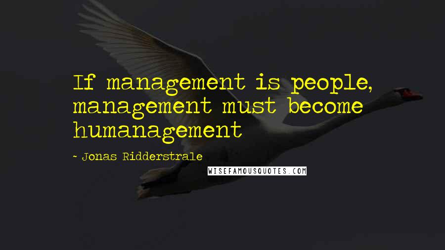 Jonas Ridderstrale quotes: If management is people, management must become humanagement