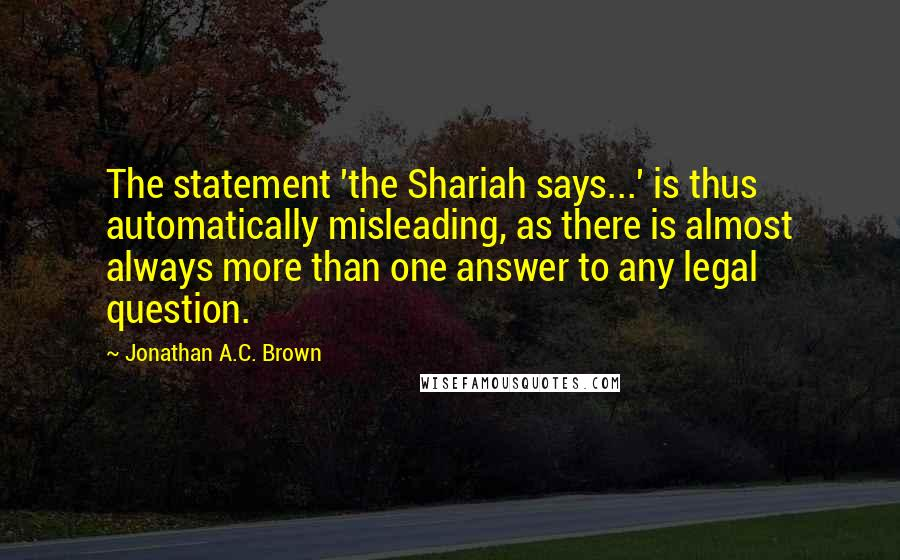 Jonathan A.C. Brown quotes: The statement 'the Shariah says...' is thus automatically misleading, as there is almost always more than one answer to any legal question.
