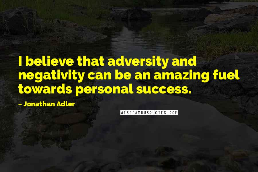 Jonathan Adler quotes: I believe that adversity and negativity can be an amazing fuel towards personal success.