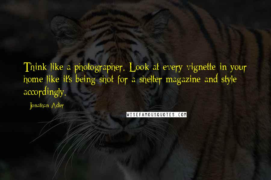 Jonathan Adler quotes: Think like a photographer. Look at every vignette in your home like it's being shot for a shelter magazine and style accordingly.