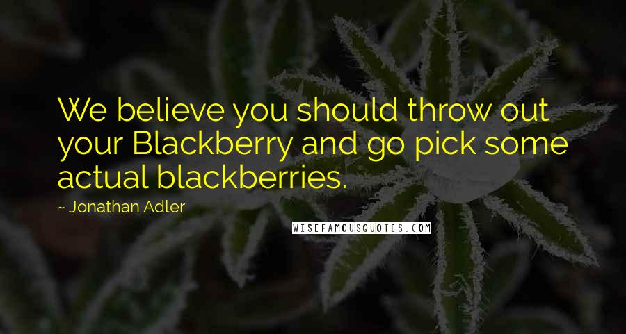 Jonathan Adler quotes: We believe you should throw out your Blackberry and go pick some actual blackberries.