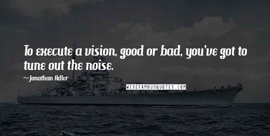 Jonathan Adler quotes: To execute a vision, good or bad, you've got to tune out the noise.