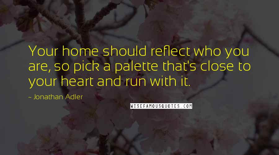 Jonathan Adler quotes: Your home should reflect who you are, so pick a palette that's close to your heart and run with it.
