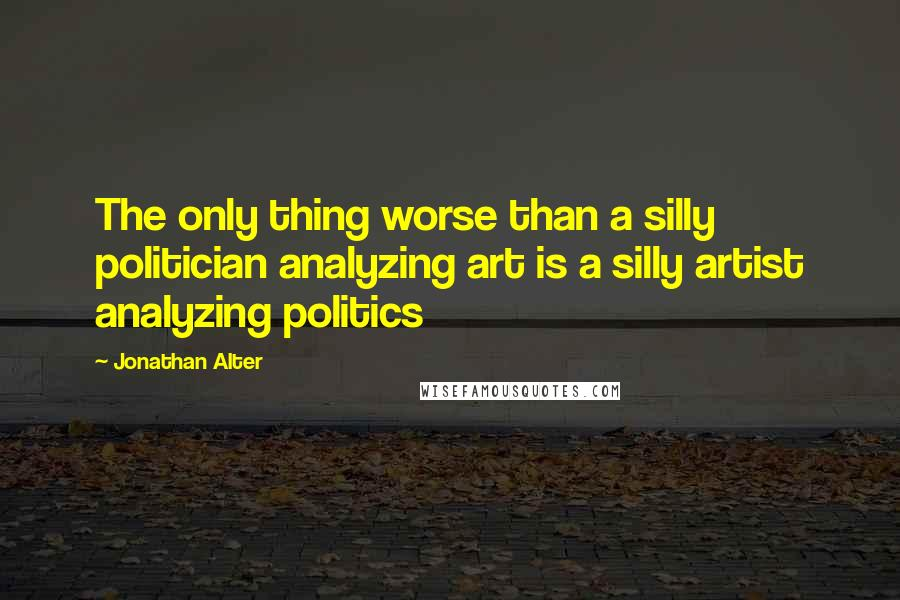 Jonathan Alter quotes: The only thing worse than a silly politician analyzing art is a silly artist analyzing politics
