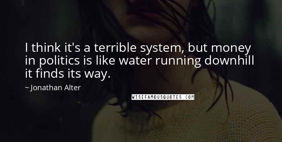 Jonathan Alter quotes: I think it's a terrible system, but money in politics is like water running downhill it finds its way.