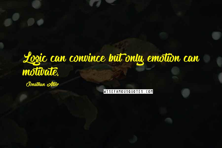 Jonathan Alter quotes: Logic can convince but only emotion can motivate.