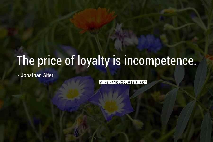 Jonathan Alter quotes: The price of loyalty is incompetence.