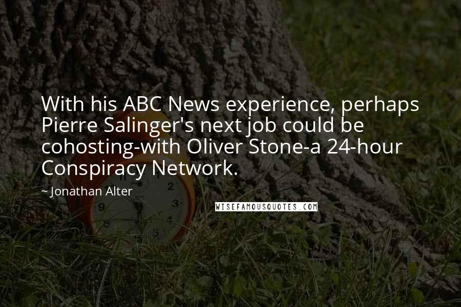 Jonathan Alter quotes: With his ABC News experience, perhaps Pierre Salinger's next job could be cohosting-with Oliver Stone-a 24-hour Conspiracy Network.