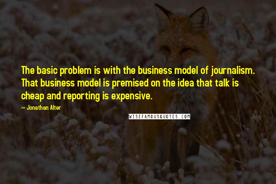 Jonathan Alter quotes: The basic problem is with the business model of journalism. That business model is premised on the idea that talk is cheap and reporting is expensive.