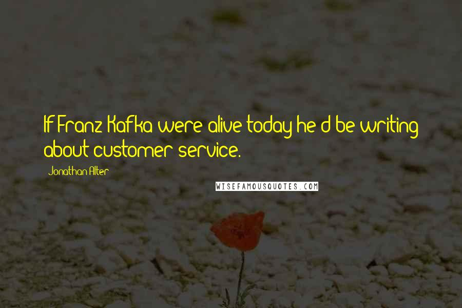 Jonathan Alter quotes: If Franz Kafka were alive today he'd be writing about customer service.