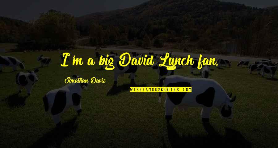 Jonathan And David Quotes By Jonathan Davis: I'm a big David Lynch fan.