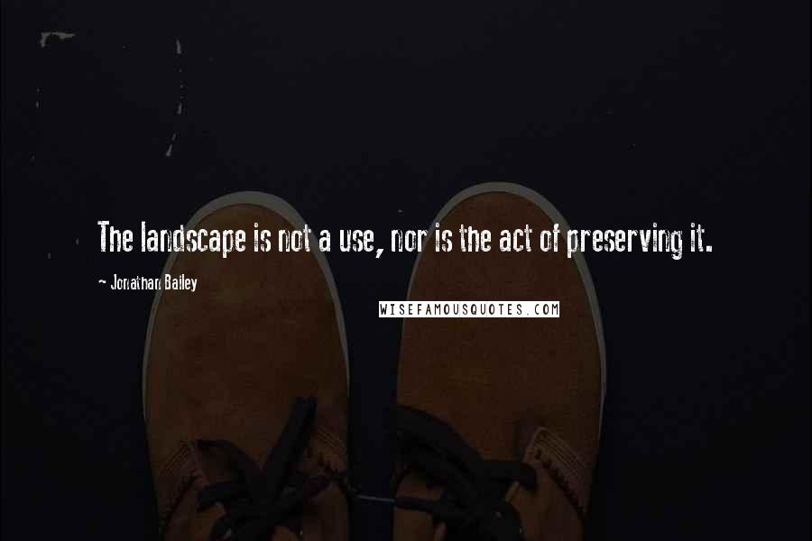 Jonathan Bailey quotes: The landscape is not a use, nor is the act of preserving it.