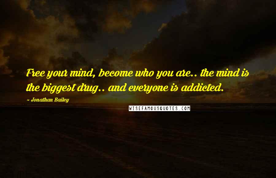 Jonathan Bailey quotes: Free your mind, become who you are.. the mind is the biggest drug.. and everyone is addicted.