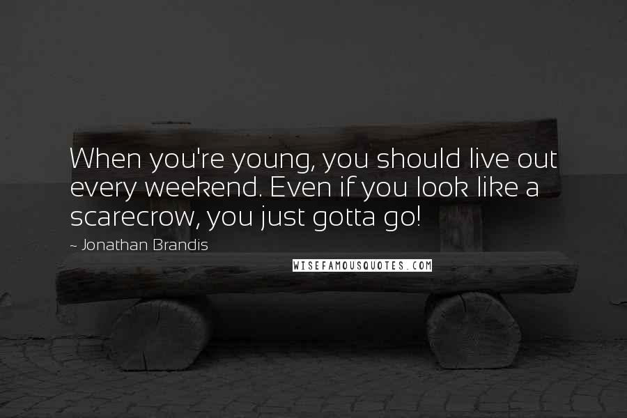 Jonathan Brandis quotes: When you're young, you should live out every weekend. Even if you look like a scarecrow, you just gotta go!