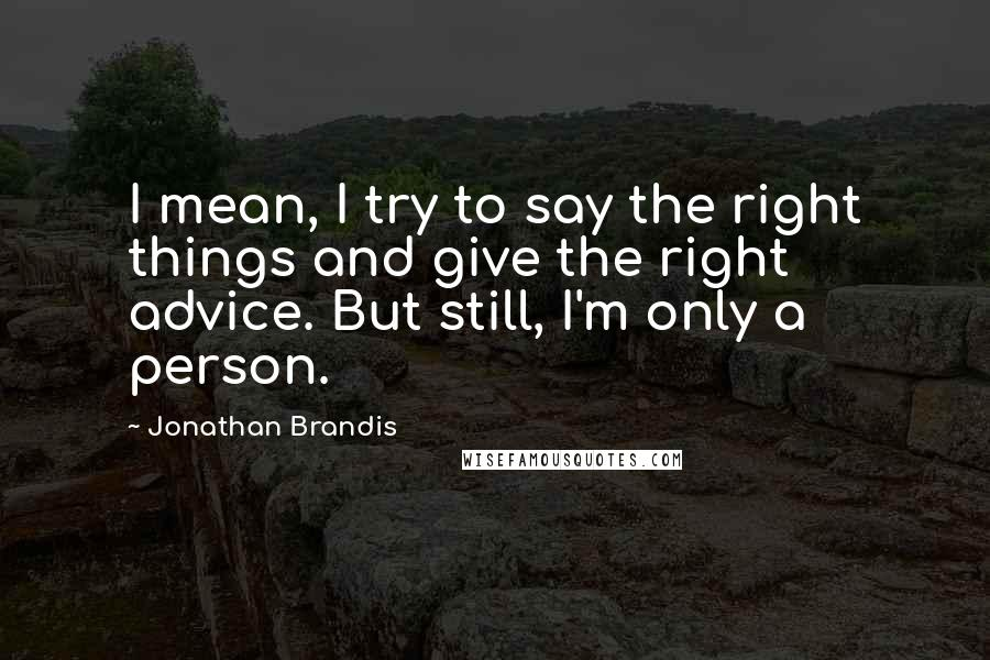 Jonathan Brandis quotes: I mean, I try to say the right things and give the right advice. But still, I'm only a person.