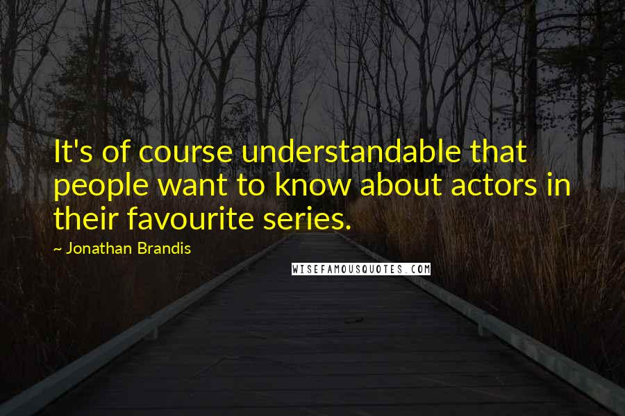 Jonathan Brandis quotes: It's of course understandable that people want to know about actors in their favourite series.