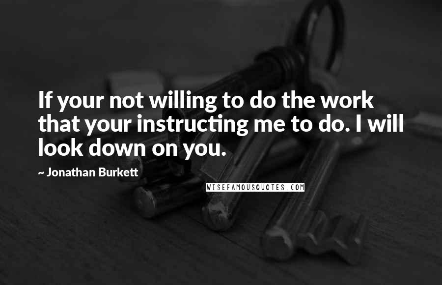 Jonathan Burkett quotes: If your not willing to do the work that your instructing me to do. I will look down on you.
