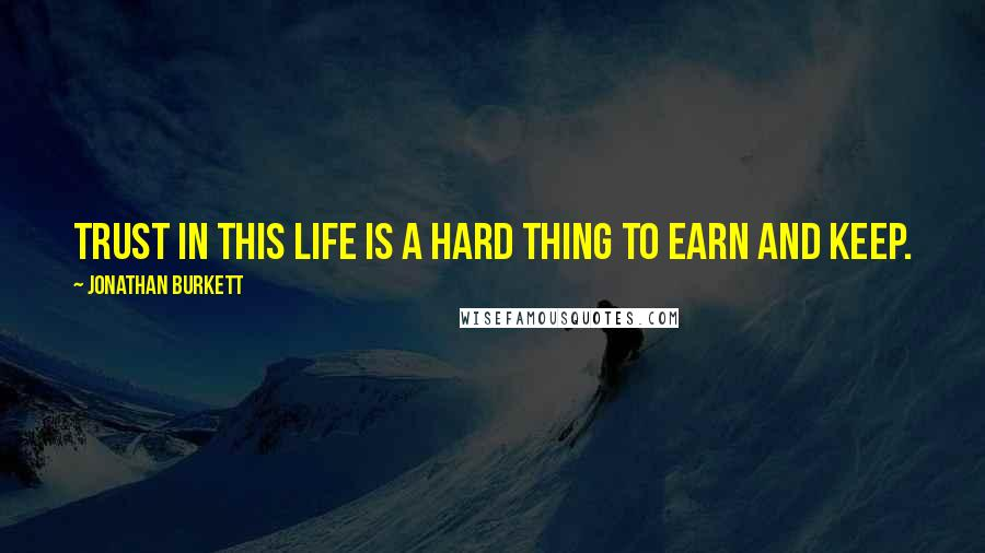 Jonathan Burkett quotes: Trust in this life is a hard thing to earn and keep.