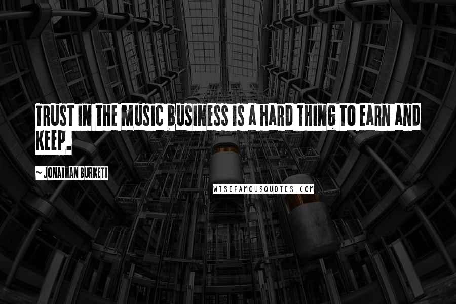 Jonathan Burkett quotes: Trust in the music business is a hard thing to earn and keep.