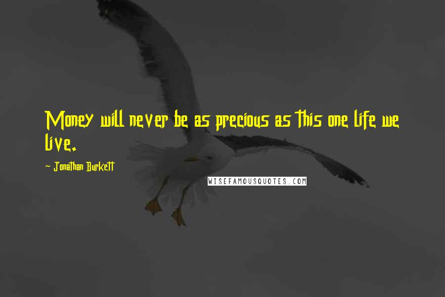 Jonathan Burkett quotes: Money will never be as precious as this one life we live.