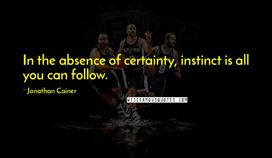 Jonathan Cainer quotes: In the absence of certainty, instinct is all you can follow.
