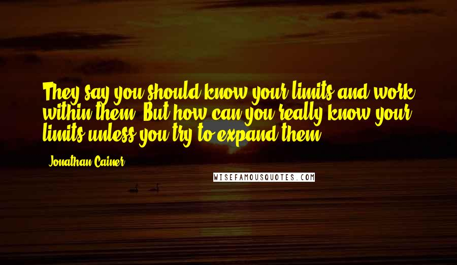 Jonathan Cainer quotes: They say you should know your limits and work within them. But how can you really know your limits unless you try to expand them?