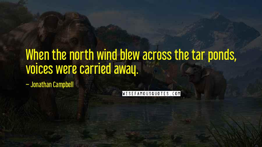 Jonathan Campbell quotes: When the north wind blew across the tar ponds, voices were carried away.
