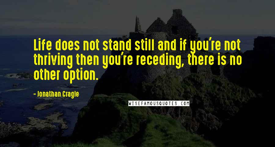 Jonathan Cragle quotes: Life does not stand still and if you're not thriving then you're receding, there is no other option.