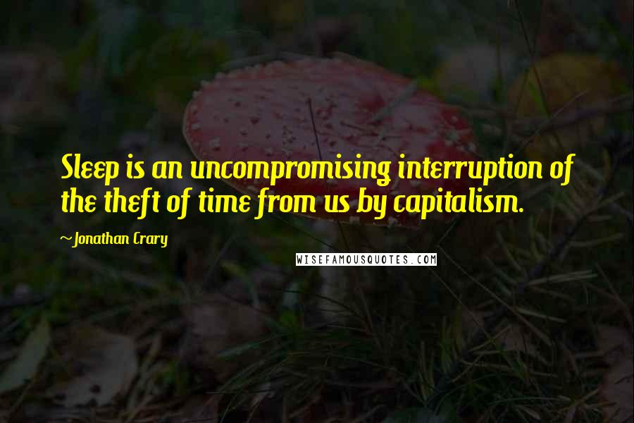 Jonathan Crary quotes: Sleep is an uncompromising interruption of the theft of time from us by capitalism.