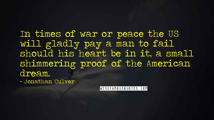 Jonathan Culver quotes: In times of war or peace the US will gladly pay a man to fail should his heart be in it, a small shimmering proof of the American dream.