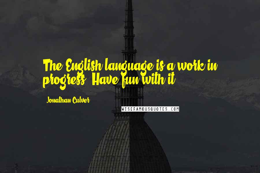 Jonathan Culver quotes: The English language is a work in progress. Have fun with it.