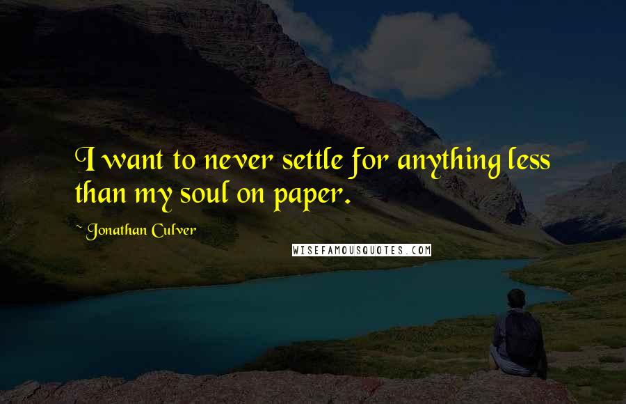 Jonathan Culver quotes: I want to never settle for anything less than my soul on paper.