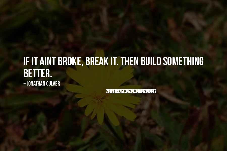 Jonathan Culver quotes: If it aint broke, break it. Then build something better.