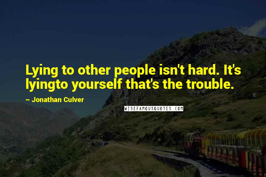 Jonathan Culver quotes: Lying to other people isn't hard. It's lyingto yourself that's the trouble.