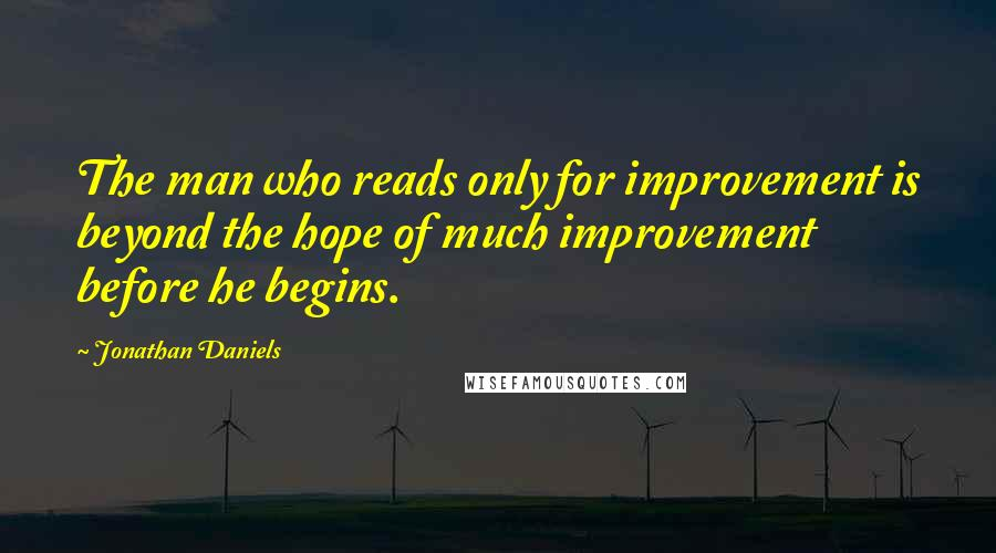 Jonathan Daniels quotes: The man who reads only for improvement is beyond the hope of much improvement before he begins.
