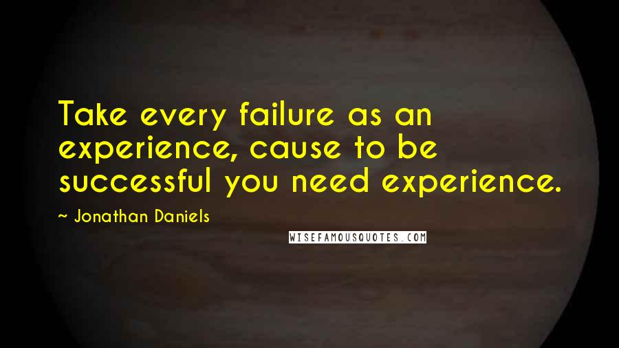 Jonathan Daniels quotes: Take every failure as an experience, cause to be successful you need experience.