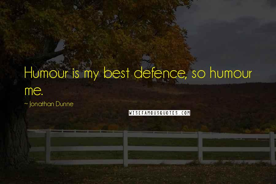Jonathan Dunne quotes: Humour is my best defence, so humour me.