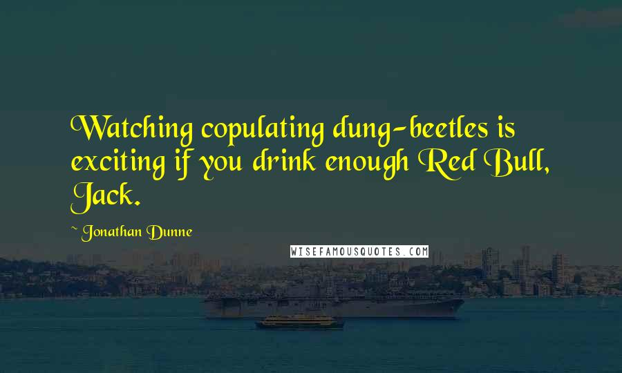 Jonathan Dunne quotes: Watching copulating dung-beetles is exciting if you drink enough Red Bull, Jack.