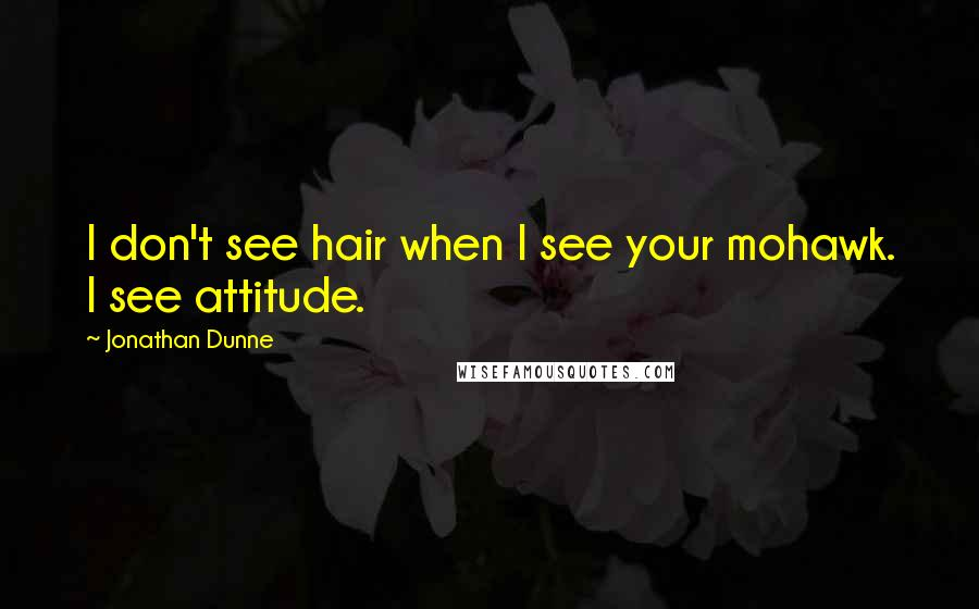 Jonathan Dunne quotes: I don't see hair when I see your mohawk. I see attitude.
