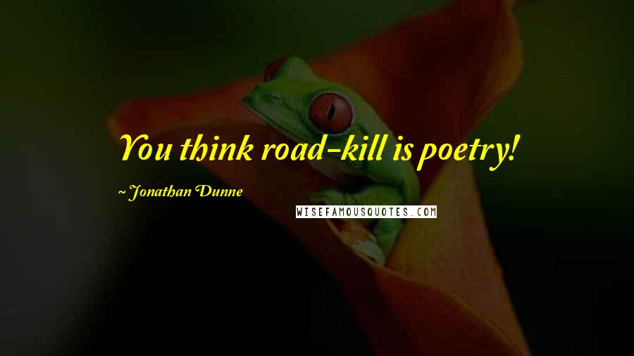 Jonathan Dunne quotes: You think road-kill is poetry!
