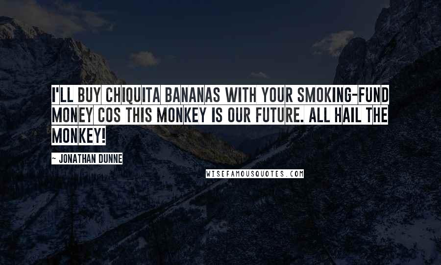 Jonathan Dunne quotes: I'll buy Chiquita bananas with your smoking-fund money cos this monkey is our future. All hail the monkey!