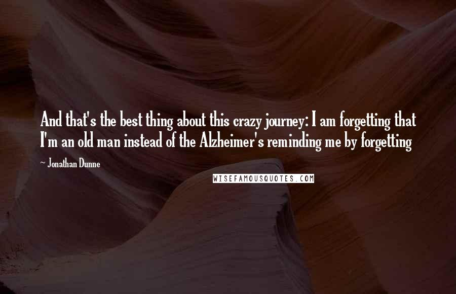 Jonathan Dunne quotes: And that's the best thing about this crazy journey: I am forgetting that I'm an old man instead of the Alzheimer's reminding me by forgetting