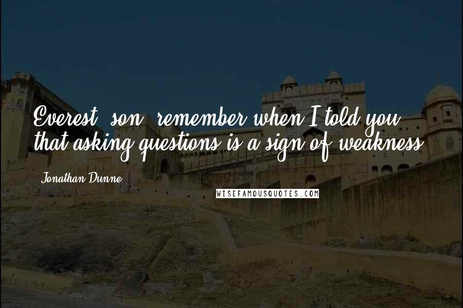 Jonathan Dunne quotes: Everest, son, remember when I told you that asking questions is a sign of weakness?